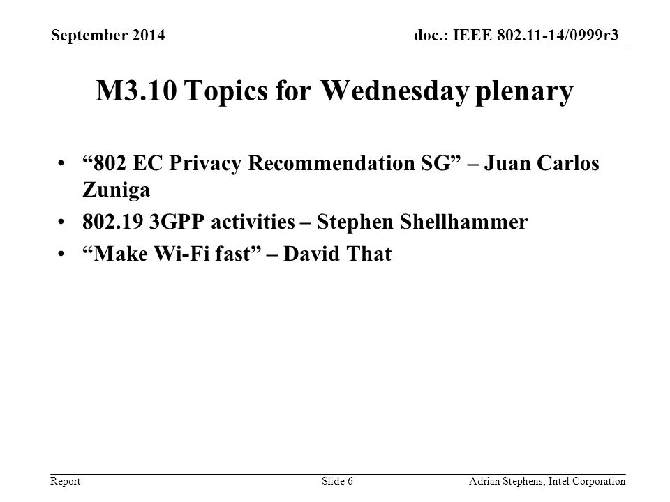 doc.: IEEE 802.11-14/0999r3 Report M3.10 Topics for Wednesday plenary 802 EC Privacy Recommendation SG – Juan Carlos Zuniga 802.19 3GPP activities – Stephen Shellhammer Make Wi-Fi fast – David That September 2014 Adrian Stephens, Intel CorporationSlide 6