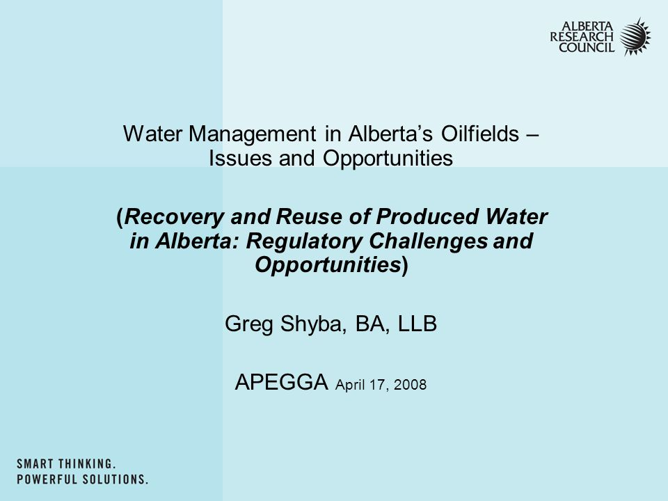 Water Management in Alberta's Oilfields – Issues and Opportunities (Recovery and Reuse of Produced Water in Alberta: Regulatory Challenges and Opportunities) Greg Shyba, BA, LLB APEGGA April 17, 2008