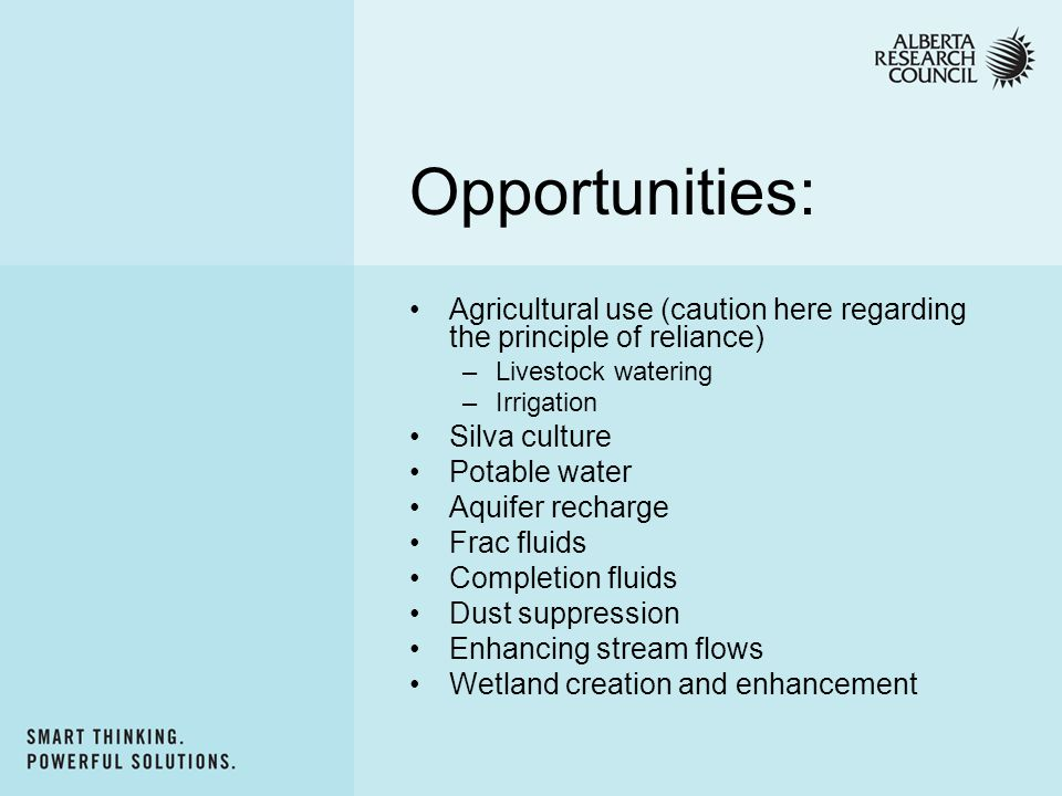 Opportunities: Agricultural use (caution here regarding the principle of reliance) –Livestock watering –Irrigation Silva culture Potable water Aquifer recharge Frac fluids Completion fluids Dust suppression Enhancing stream flows Wetland creation and enhancement