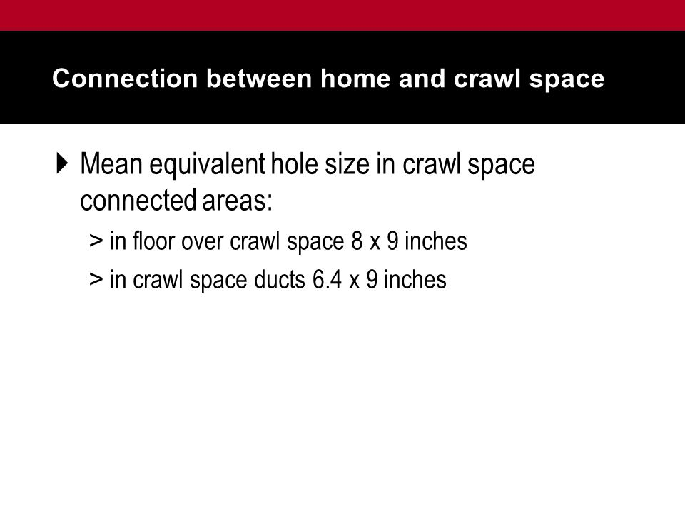 Connection between home and crawl space  Mean equivalent hole size in crawl space connected areas: > in floor over crawl space 8 x 9 inches > in crawl space ducts 6.4 x 9 inches