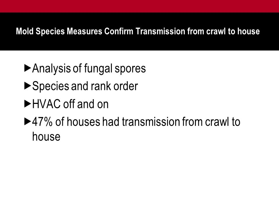 Mold Species Measures Confirm Transmission from crawl to house  Analysis of fungal spores  Species and rank order  HVAC off and on  47% of houses had transmission from crawl to house