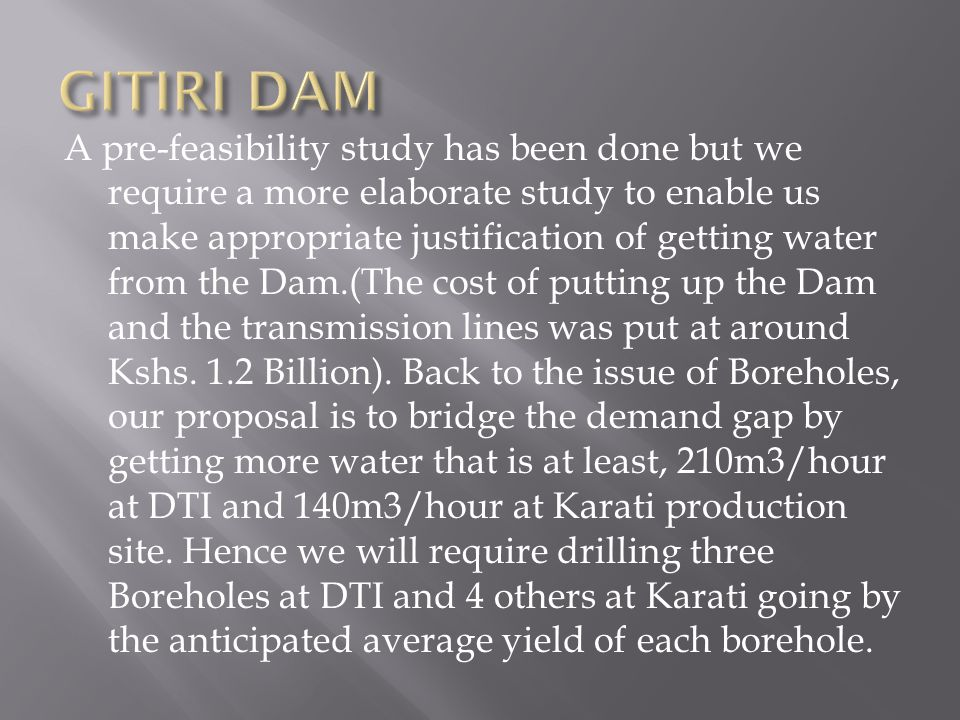 A pre-feasibility study has been done but we require a more elaborate study to enable us make appropriate justification of getting water from the Dam.(The cost of putting up the Dam and the transmission lines was put at around Kshs.