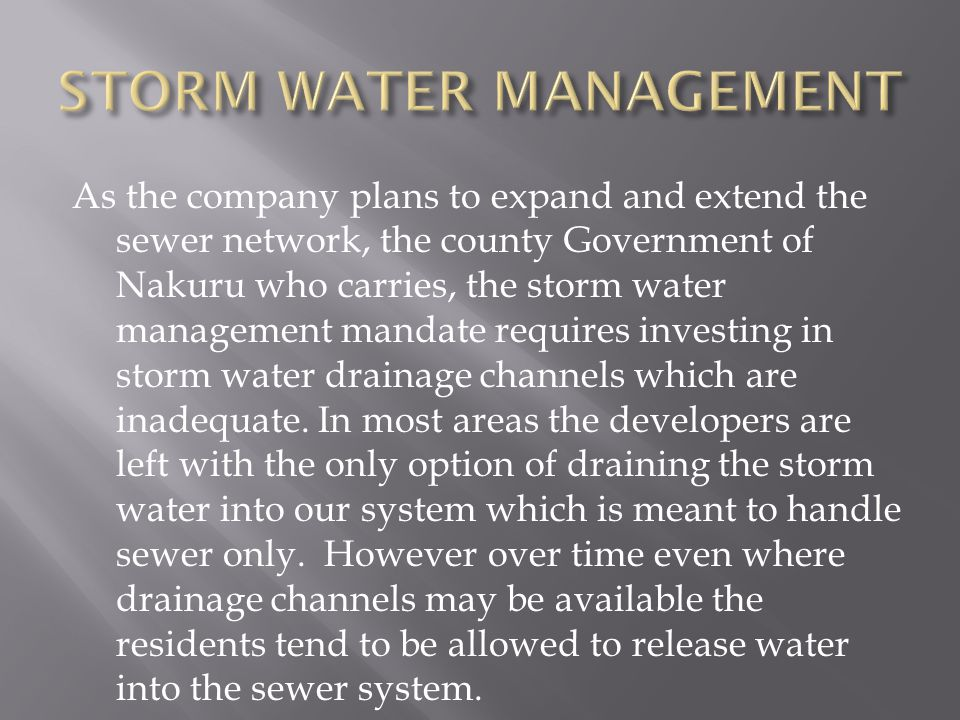 As the company plans to expand and extend the sewer network, the county Government of Nakuru who carries, the storm water management mandate requires investing in storm water drainage channels which are inadequate.