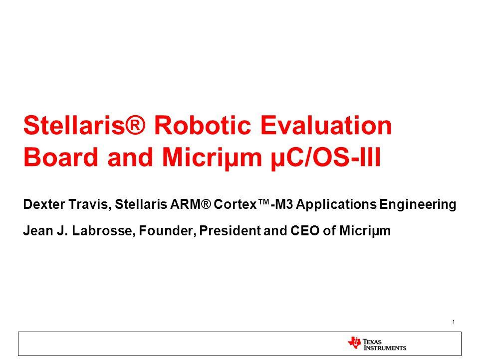 1 Stellaris® Robotic Evaluation Board and Micriµm µC/OS-III Dexter Travis, Stellaris ARM® Cortex™-M3 Applications Engineering Jean J.