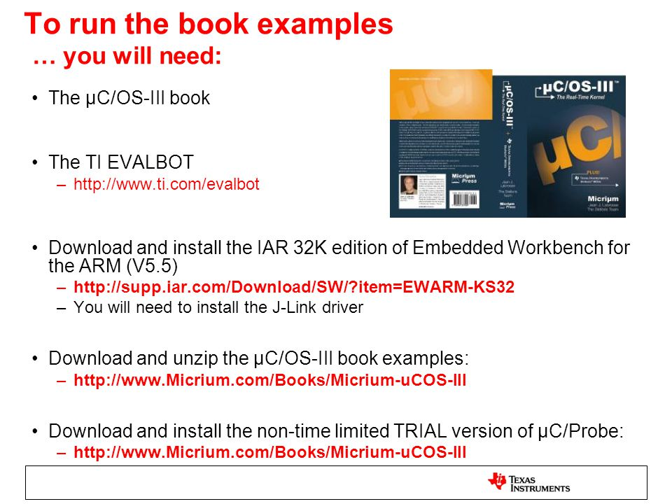 To run the book examples … you will need: The µC/OS-III book The TI EVALBOT –http://www.ti.com/evalbot Download and install the IAR 32K edition of Embedded Workbench for the ARM (V5.5) –http://supp.iar.com/Download/SW/?item=EWARM-KS32 –You will need to install the J-Link driver Download and unzip the µC/OS-III book examples: –http://www.Micrium.com/Books/Micrium-uCOS-III Download and install the non-time limited TRIAL version of µC/Probe: –http://www.Micrium.com/Books/Micrium-uCOS-III