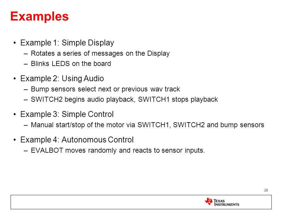 Examples Example 1: Simple Display –Rotates a series of messages on the Display –Blinks LEDS on the board Example 2: Using Audio –Bump sensors select next or previous wav track –SWITCH2 begins audio playback, SWITCH1 stops playback Example 3: Simple Control –Manual start/stop of the motor via SWITCH1, SWITCH2 and bump sensors Example 4: Autonomous Control –EVALBOT moves randomly and reacts to sensor inputs.
