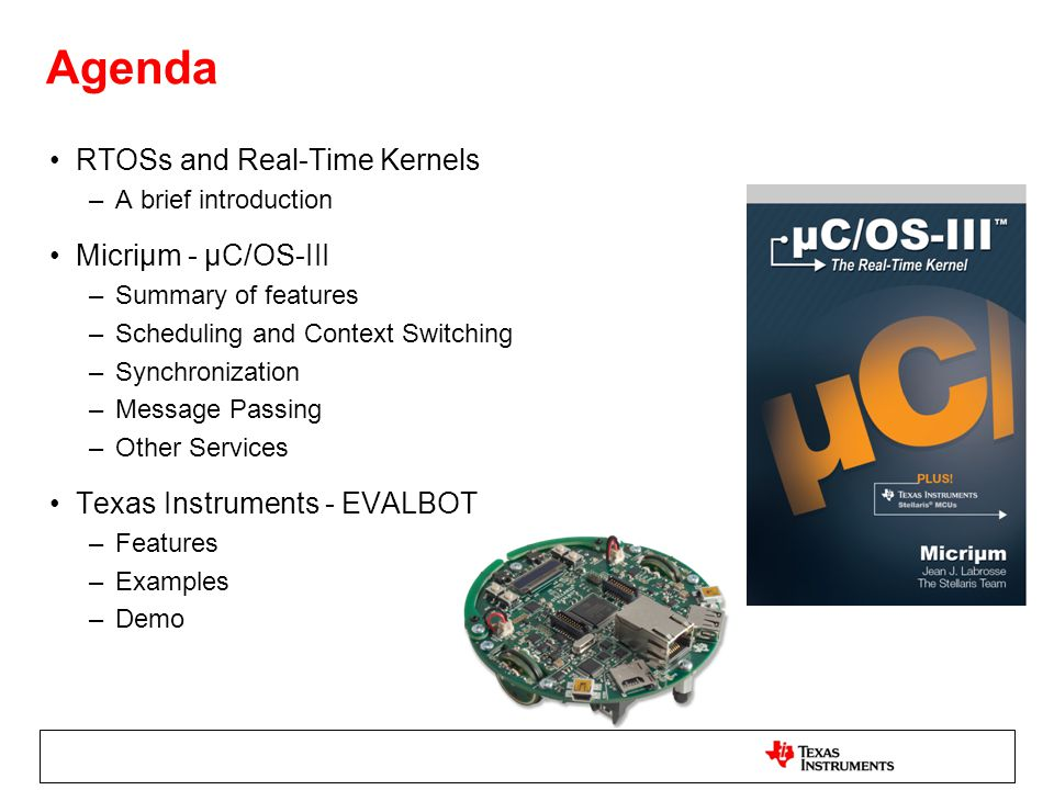 Agenda RTOSs and Real-Time Kernels –A brief introduction Micriµm - µC/OS-III –Summary of features –Scheduling and Context Switching –Synchronization –Message Passing –Other Services Texas Instruments - EVALBOT –Features –Examples –Demo