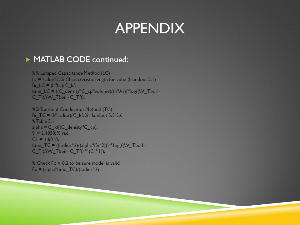 APPENDIX  MATLAB CODE continued: % Lumped Capacitance Method (LC) Lc = radius/2; % Characteristic length for cube (Handout 5.1) Bi_LC = (h*Lc)/C_kf; time_LC = ((C_density*C_cp*volume)/(h*As))*log((W_Tboil - C_Ti)/(W_Tboil - C_Tf)); % Transient Conduction Method (TC) Bi_TC = (h*radius)/C_kf; % Handout 5.5-5.6 % Table 5.1 alpha = C_kf/(C_density*C_cp); Si = 2.4050; % rad C1 = 1.6018; time_TC = ((radius^2)/(alpha*(Si^2))) * log(((W_Tboil - C_Ti)/(W_Tboil - C_Tf)) * (C1*1)); % Check Fo > 0.2 to be sure model is valid Fo = (alpha*time_TC)/(radius^2)