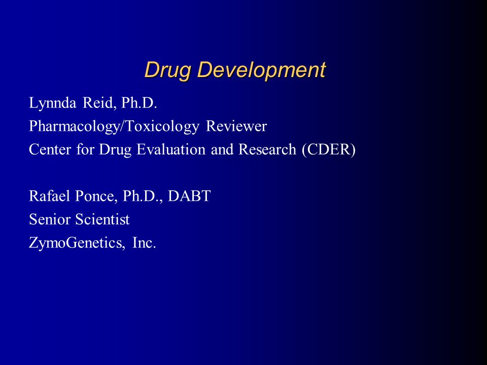 Drug Development Lynnda Reid, Ph.D. Pharmacology/Toxicology Reviewer Center for Drug Evaluation and Research (CDER) Rafael Ponce, Ph.D., DABT Senior S