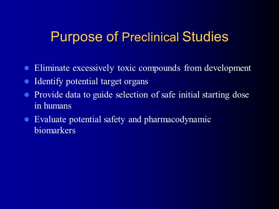 Purpose of Preclinical Studies Eliminate excessively toxic compounds from development Identify potential target organs Provide data to guide selection of safe initial starting dose in humans Evaluate potential safety and pharmacodynamic biomarkers