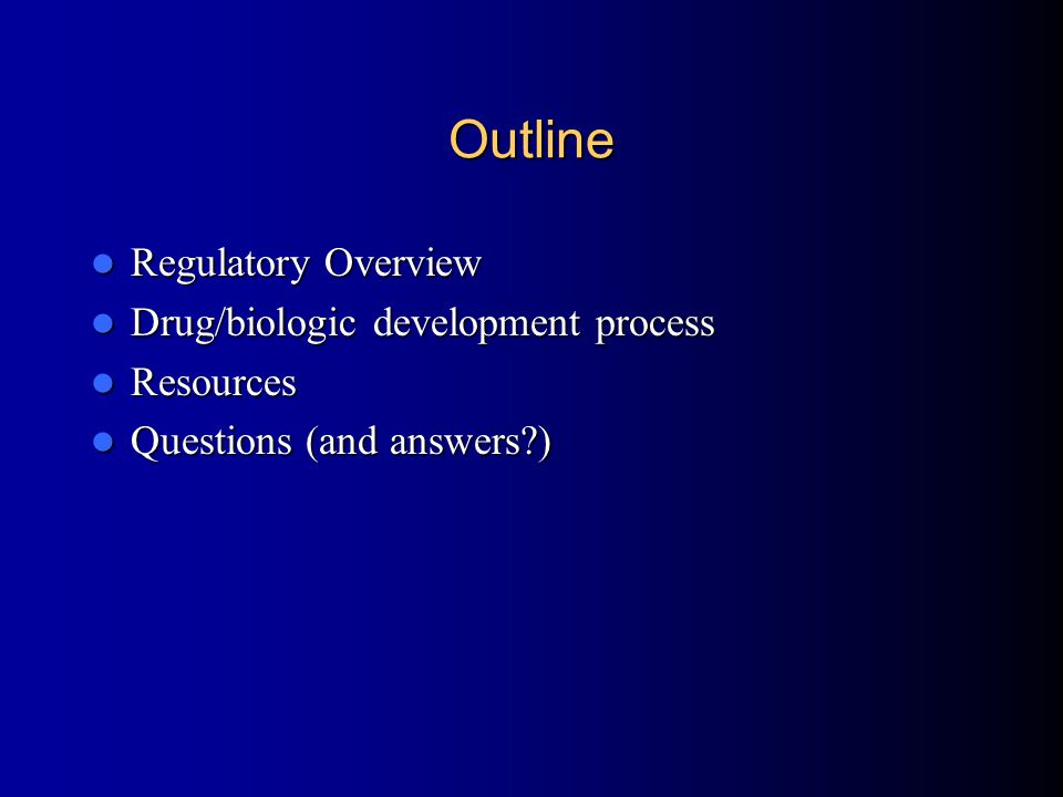 Outline Regulatory Overview Regulatory Overview Drug/biologic development process Drug/biologic development process Resources Resources Questions (and answers?) Questions (and answers?)