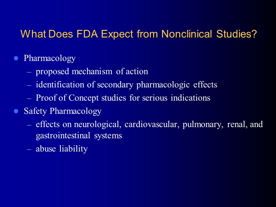 What Does FDA Expect from Nonclinical Studies? Pharmacology – proposed mechanism of action – identification of secondary pharmacologic effects – Proof