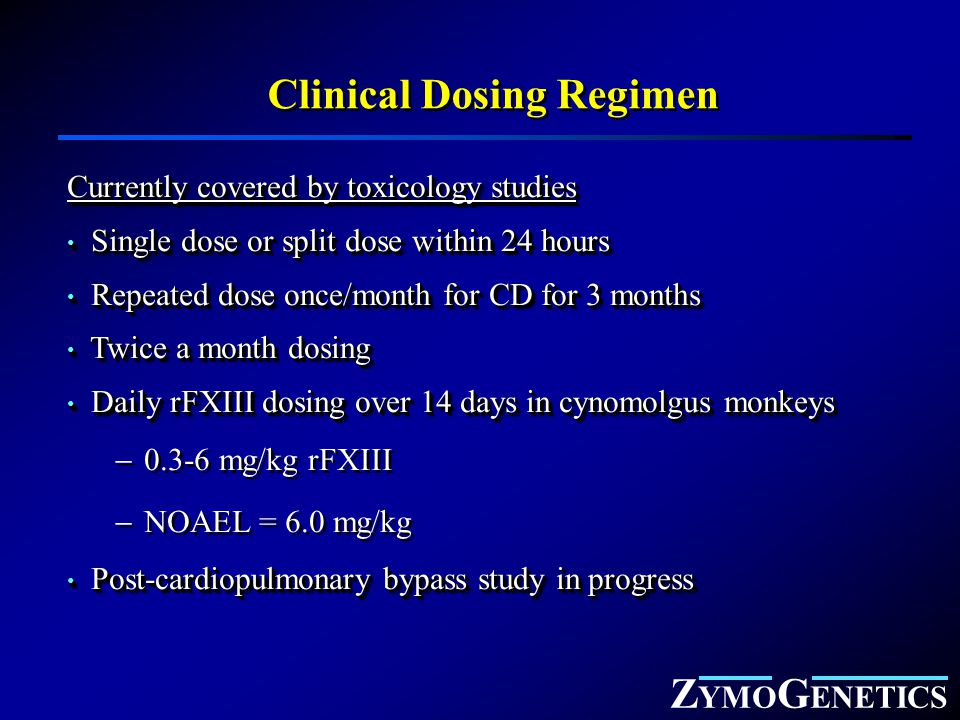 Z YMO G ENETICS Clinical Dosing Regimen Currently covered by toxicology studies Single dose or split dose within 24 hours Single dose or split dose within 24 hours Repeated dose once/month for CD for 3 months Repeated dose once/month for CD for 3 months Twice a month dosing Twice a month dosing Daily rFXIII dosing over 14 days in cynomolgus monkeys Daily rFXIII dosing over 14 days in cynomolgus monkeys  0.3-6 mg/kg rFXIII  NOAEL = 6.0 mg/kg Post-cardiopulmonary bypass study in progress Post-cardiopulmonary bypass study in progress Currently covered by toxicology studies Single dose or split dose within 24 hours Single dose or split dose within 24 hours Repeated dose once/month for CD for 3 months Repeated dose once/month for CD for 3 months Twice a month dosing Twice a month dosing Daily rFXIII dosing over 14 days in cynomolgus monkeys Daily rFXIII dosing over 14 days in cynomolgus monkeys  0.3-6 mg/kg rFXIII  NOAEL = 6.0 mg/kg Post-cardiopulmonary bypass study in progress Post-cardiopulmonary bypass study in progress
