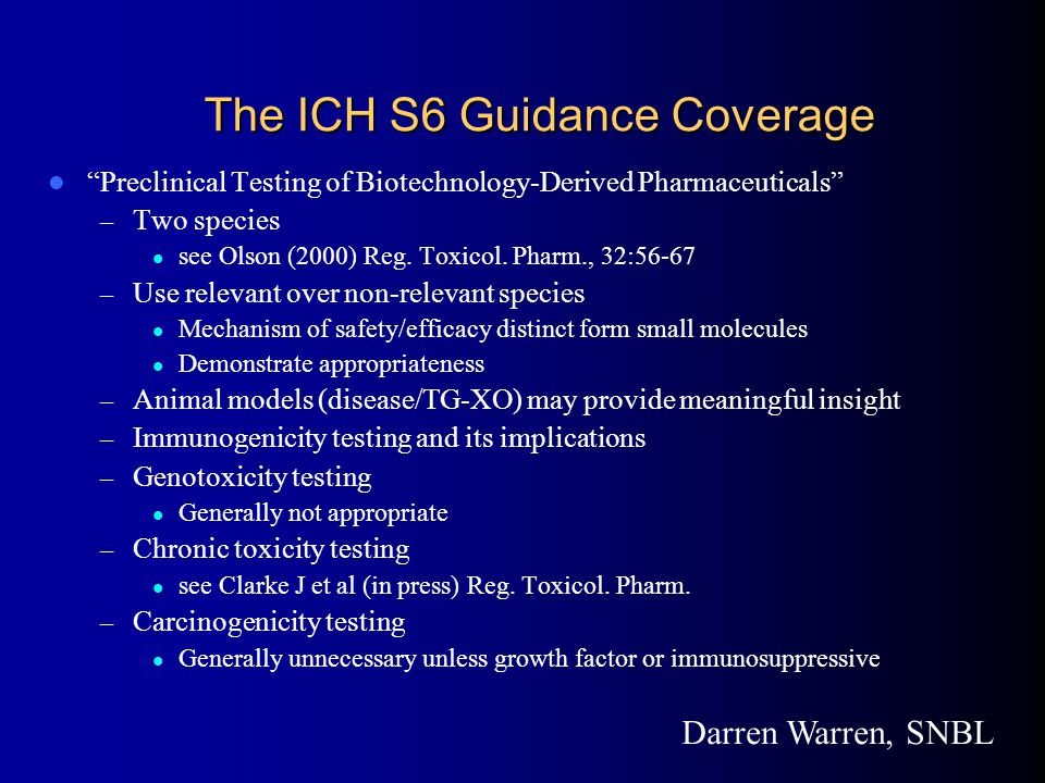 The ICH S6 Guidance Coverage Preclinical Testing of Biotechnology-Derived Pharmaceuticals – Two species see Olson (2000) Reg.