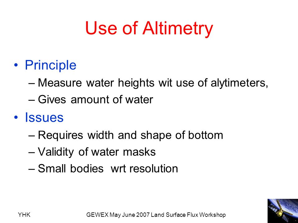 YHKGEWEX May June 2007 Land Surface Flux Workshop Use of Altimetry Principle –Measure water heights wit use of alytimeters, –Gives amount of water Iss