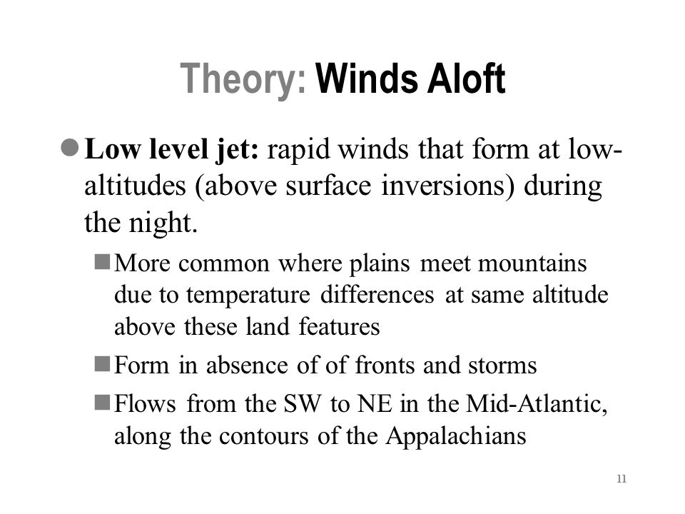 11 Theory: Winds Aloft Low level jet: rapid winds that form at low- altitudes (above surface inversions) during the night.