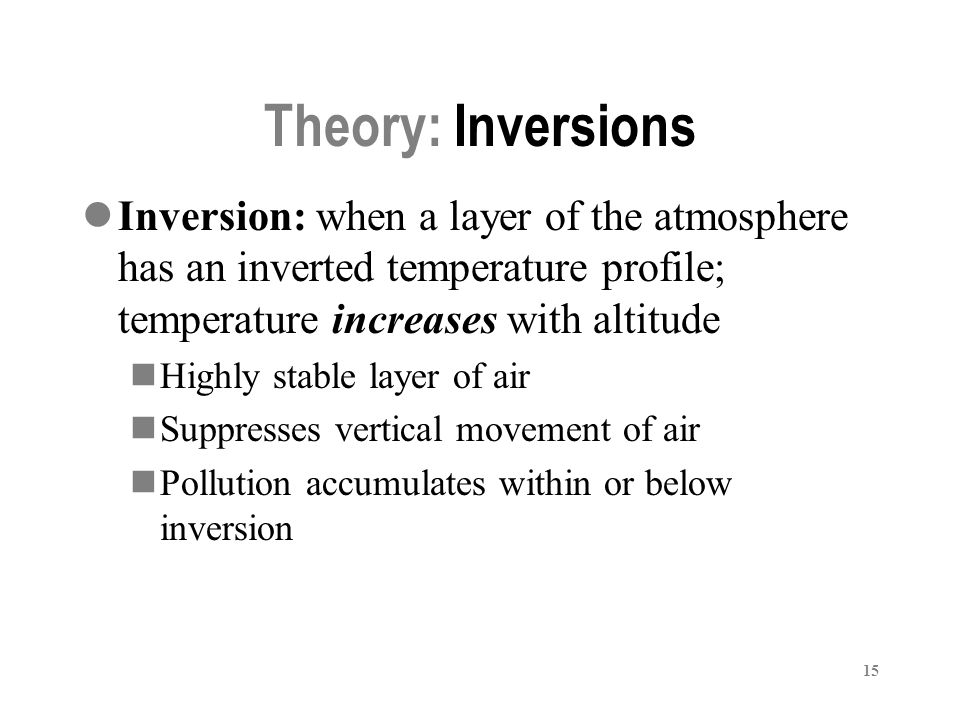 15 Theory: Inversions Inversion: when a layer of the atmosphere has an inverted temperature profile; temperature increases with altitude Highly stable layer of air Suppresses vertical movement of air Pollution accumulates within or below inversion