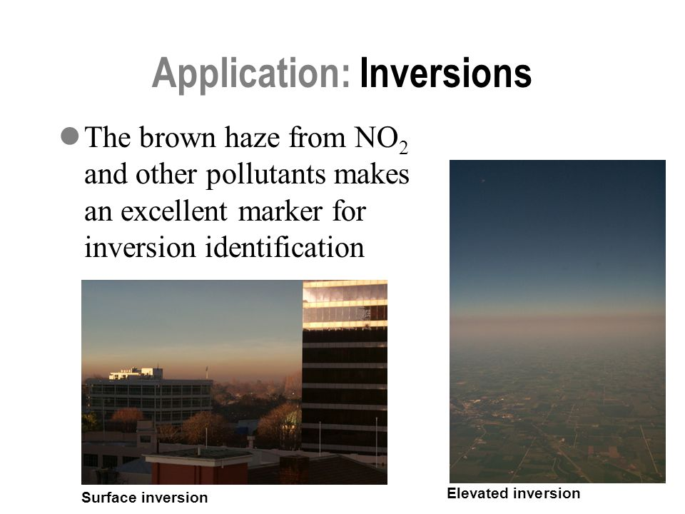 16 Application: Inversions The brown haze from NO 2 and other pollutants makes an excellent marker for inversion identification Elevated inversion Surface inversion