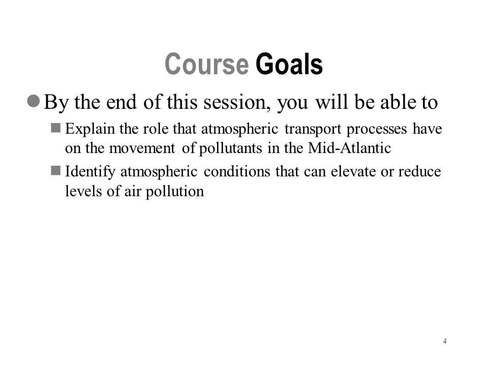 4 Course Goals By the end of this session, you will be able to Explain the role that atmospheric transport processes have on the movement of pollutants in the Mid-Atlantic Identify atmospheric conditions that can elevate or reduce levels of air pollution