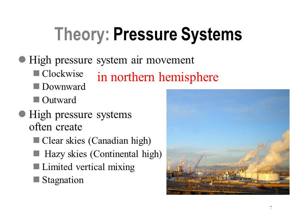 7 Theory: Pressure Systems High pressure system air movement Clockwise Downward Outward High pressure systems often create Clear skies (Canadian high) Hazy skies (Continental high) Limited vertical mixing Stagnation in northern hemisphere