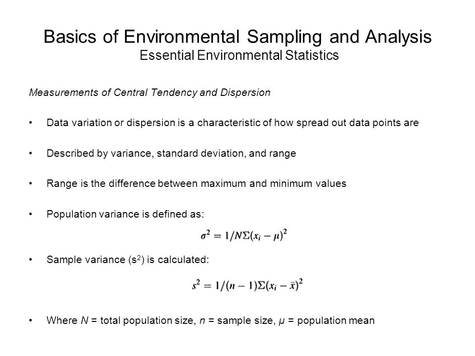 Basics of Environmental Sampling and Analysis Essential Environmental Statistics Measurements of Central Tendency and Dispersion Data variation or dispersion is a characteristic of how spread out data points are Described by variance, standard deviation, and range Range is the difference between maximum and minimum values Population variance is defined as: Sample variance (s 2 ) is calculated: Where N = total population size, n = sample size, µ = population mean
