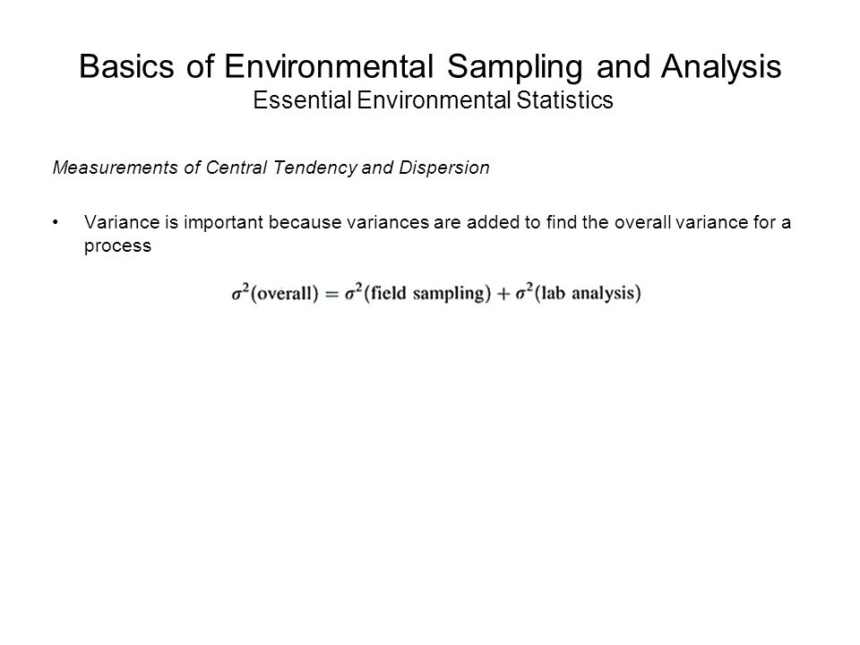 Basics of Environmental Sampling and Analysis Essential Environmental Statistics Measurements of Central Tendency and Dispersion Variance is important because variances are added to find the overall variance for a process