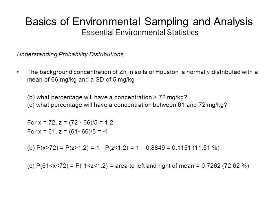 Basics of Environmental Sampling and Analysis Essential Environmental Statistics Understanding Probability Distributions The background concentration of Zn in soils of Houston is normally distributed with a mean of 66 mg/kg and a SD of 5 mg/kg (b) what percentage will have a concentration > 72 mg/kg.
