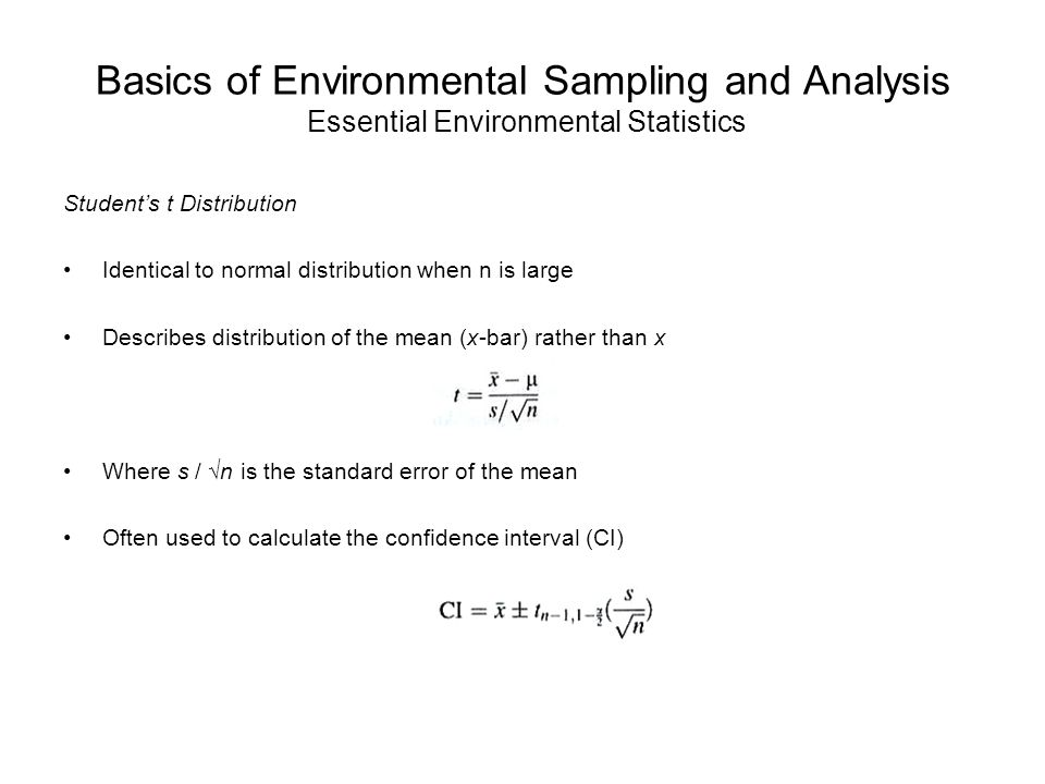 Basics of Environmental Sampling and Analysis Essential Environmental Statistics Student's t Distribution Identical to normal distribution when n is large Describes distribution of the mean (x-bar) rather than x Where s / √n is the standard error of the mean Often used to calculate the confidence interval (CI)