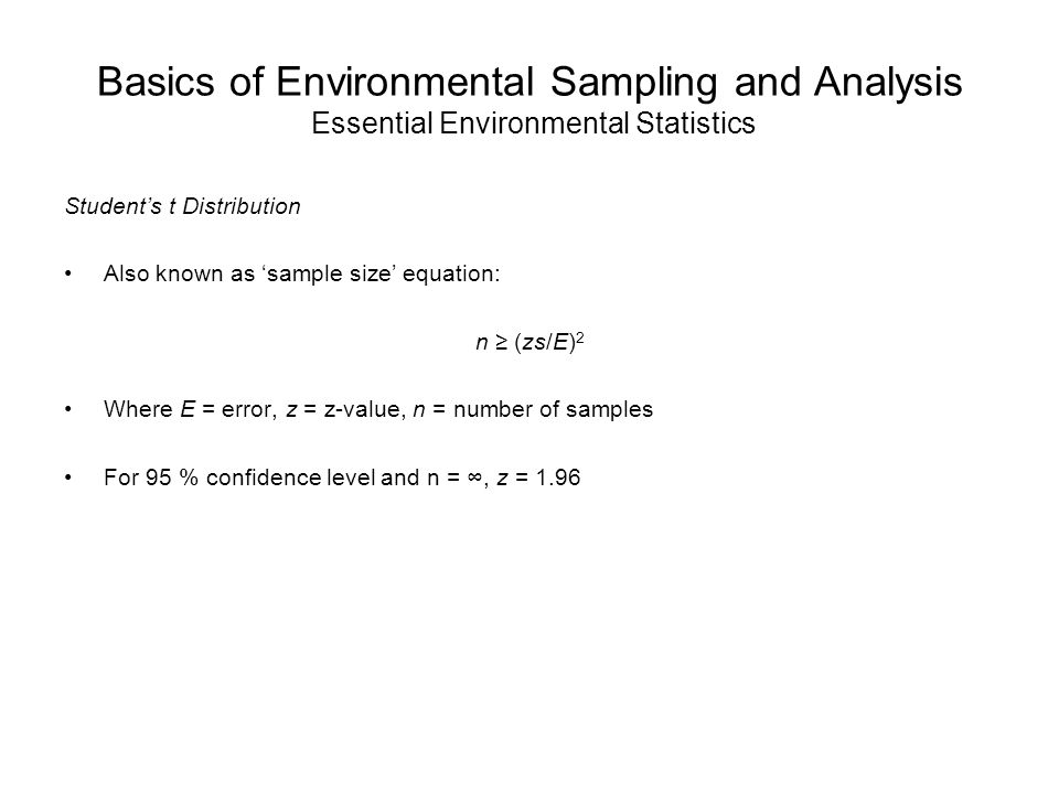 Basics of Environmental Sampling and Analysis Essential Environmental Statistics Student's t Distribution Also known as 'sample size' equation: n ≥ (zs/E) 2 Where E = error, z = z-value, n = number of samples For 95 % confidence level and n = ∞, z = 1.96