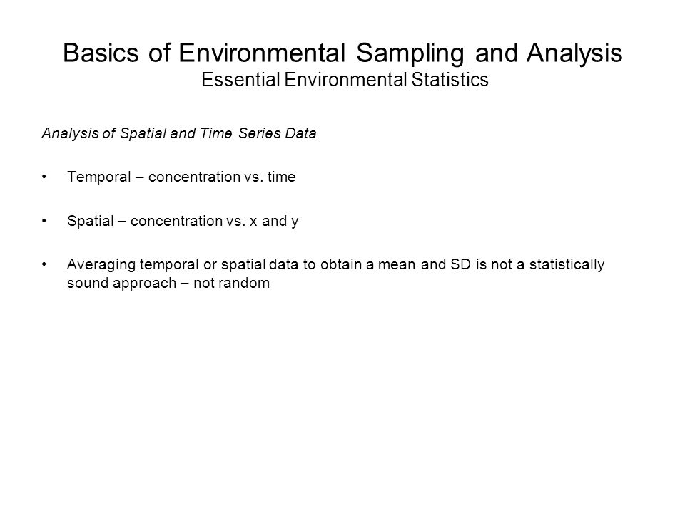 Basics of Environmental Sampling and Analysis Essential Environmental Statistics Analysis of Spatial and Time Series Data Temporal – concentration vs.