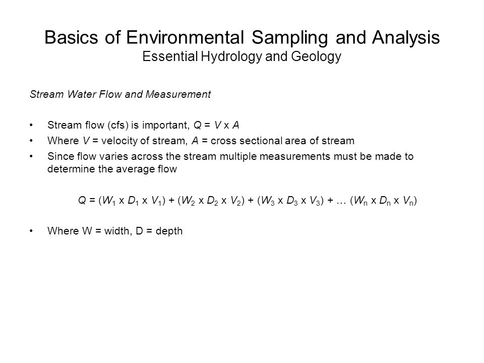 Basics of Environmental Sampling and Analysis Essential Hydrology and Geology Stream Water Flow and Measurement Stream flow (cfs) is important, Q = V x A Where V = velocity of stream, A = cross sectional area of stream Since flow varies across the stream multiple measurements must be made to determine the average flow Q = (W 1 x D 1 x V 1 ) + (W 2 x D 2 x V 2 ) + (W 3 x D 3 x V 3 ) + … (W n x D n x V n ) Where W = width, D = depth