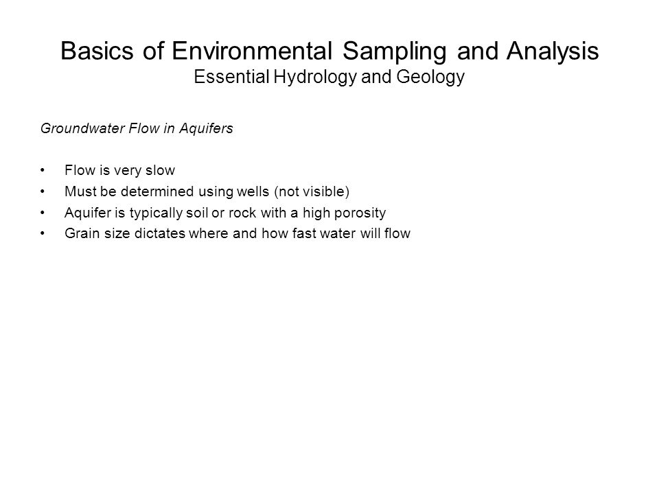 Basics of Environmental Sampling and Analysis Essential Hydrology and Geology Groundwater Flow in Aquifers Flow is very slow Must be determined using