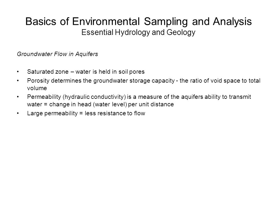 Basics of Environmental Sampling and Analysis Essential Hydrology and Geology Groundwater Flow in Aquifers Saturated zone – water is held in soil pores Porosity determines the groundwater storage capacity - the ratio of void space to total volume Permeability (hydraulic conductivity) is a measure of the aquifers ability to transmit water = change in head (water level) per unit distance Large permeability = less resistance to flow