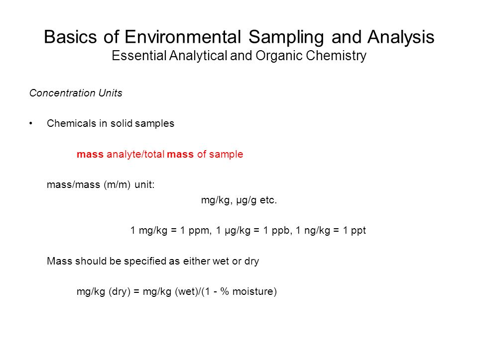 Basics of Environmental Sampling and Analysis Essential Analytical and Organic Chemistry Concentration Units Chemicals in solid samples mass analyte/total mass of sample mass/mass (m/m) unit: mg/kg, μg/g etc.