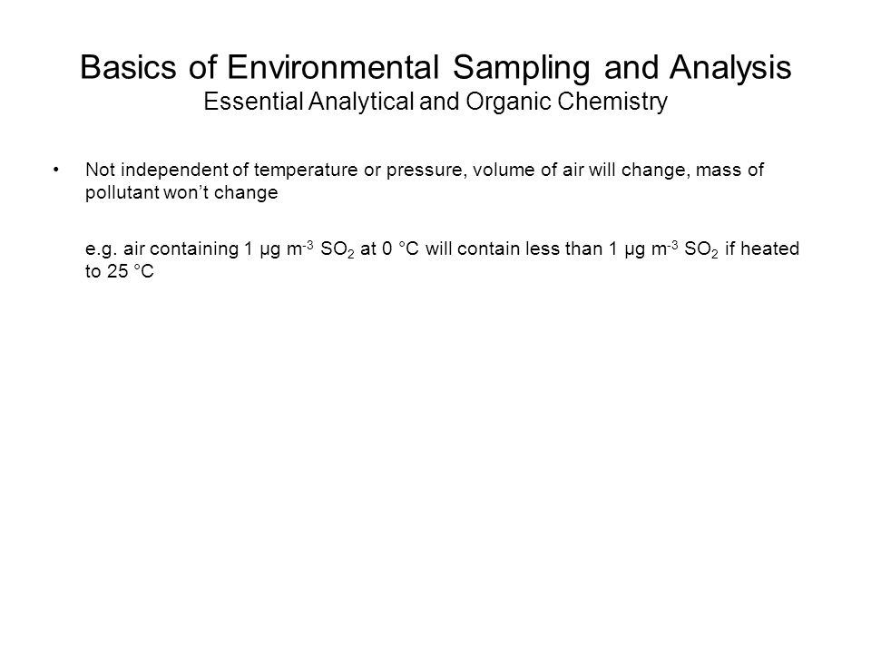 Basics of Environmental Sampling and Analysis Essential Analytical and Organic Chemistry Not independent of temperature or pressure, volume of air will change, mass of pollutant won't change e.g.