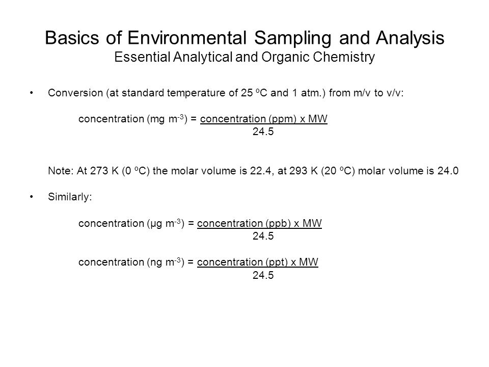 Basics of Environmental Sampling and Analysis Essential Analytical and Organic Chemistry Conversion (at standard temperature of 25 ºC and 1 atm.) from m/v to v/v: concentration (mg m -3 ) = concentration (ppm) x MW 24.5 Note: At 273 K (0 ºC) the molar volume is 22.4, at 293 K (20 ºC) molar volume is 24.0 Similarly: concentration (µg m -3 ) = concentration (ppb) x MW 24.5 concentration (ng m -3 ) = concentration (ppt) x MW 24.5