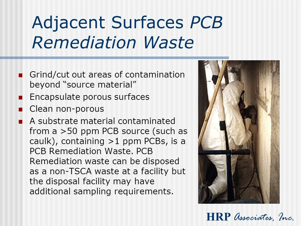 "HRP Associates, Inc. Adjacent Surfaces PCB Remediation Waste Grind/cut out areas of contamination beyond ""source material"" Encapsulate porous surfaces"