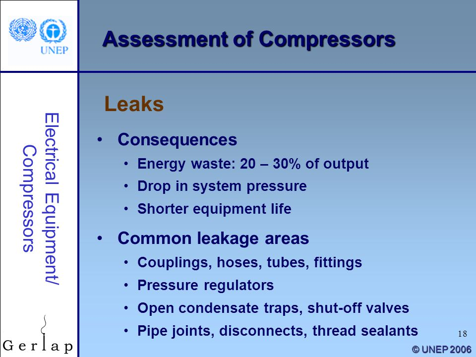 18 © UNEP 2006 Consequences Energy waste: 20 – 30% of output Drop in system pressure Shorter equipment life Common leakage areas Couplings, hoses, tub