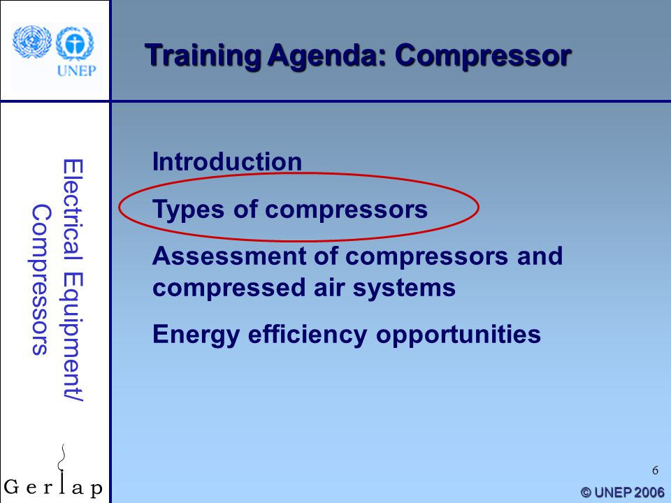 6 © UNEP 2006 Training Agenda: Compressor Electrical Equipment/ Compressors Introduction Types of compressors Assessment of compressors and compressed