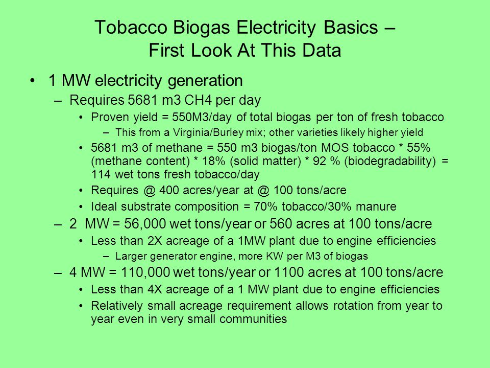 Tobacco Biogas Electricity Basics – First Look At This Data 1 MW electricity generation –Requires 5681 m3 CH4 per day Proven yield = 550M3/day of total biogas per ton of fresh tobacco –This from a Virginia/Burley mix; other varieties likely higher yield 5681 m3 of methane = 550 m3 biogas/ton MOS tobacco * 55% (methane content) * 18% (solid matter) * 92 % (biodegradability) = 114 wet tons fresh tobacco/day Requires @ 400 acres/year at @ 100 tons/acre Ideal substrate composition = 70% tobacco/30% manure –2 MW = 56,000 wet tons/year or 560 acres at 100 tons/acre Less than 2X acreage of a 1MW plant due to engine efficiencies –Larger generator engine, more KW per M3 of biogas –4 MW = 110,000 wet tons/year or 1100 acres at 100 tons/acre Less than 4X acreage of a 1 MW plant due to engine efficiencies Relatively small acreage requirement allows rotation from year to year even in very small communities