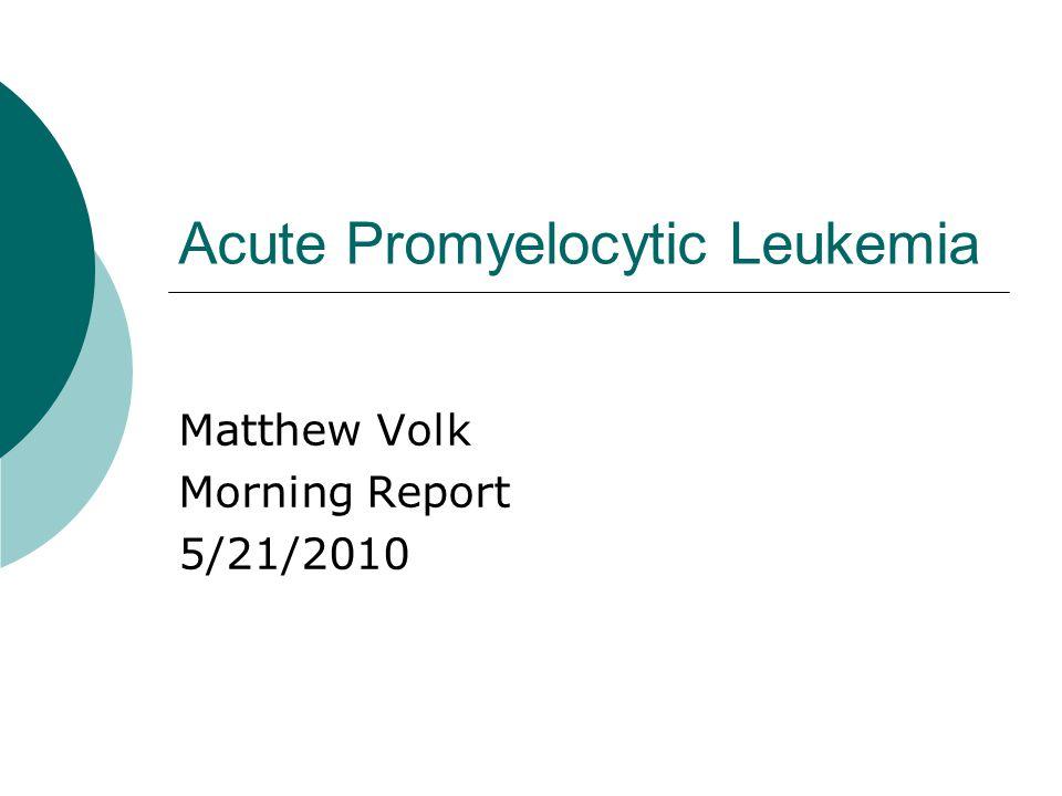 Acute Promyelocytic Leukemia Matthew Volk Morning Report 5/21/2010