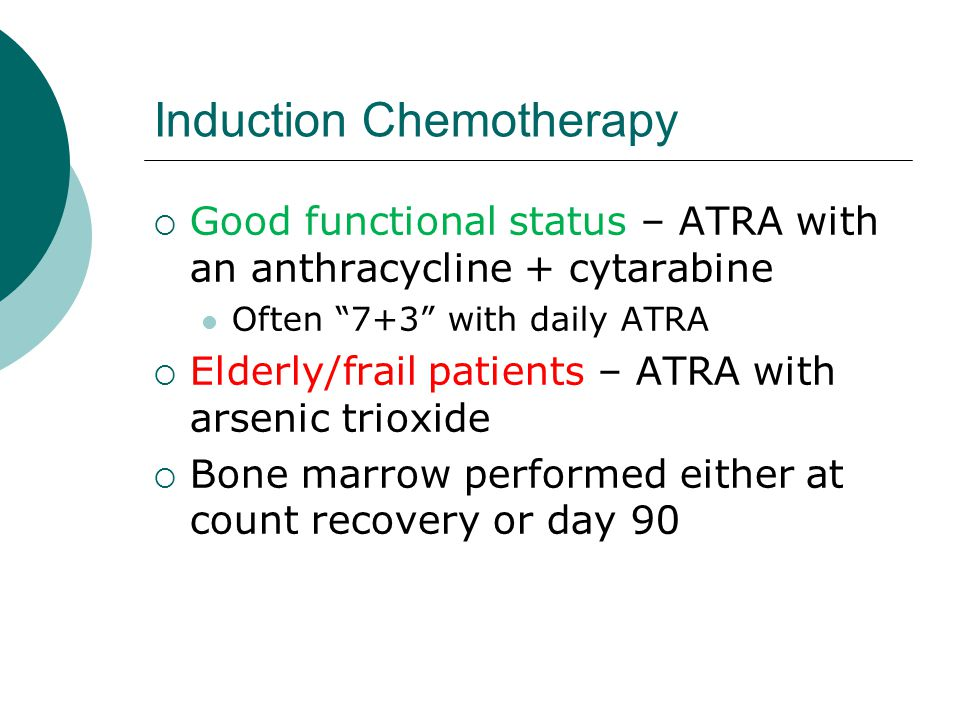 """Induction Chemotherapy  Good functional status – ATRA with an anthracycline + cytarabine Often """"7+3"""" with daily ATRA  Elderly/frail patients – ATRA"""