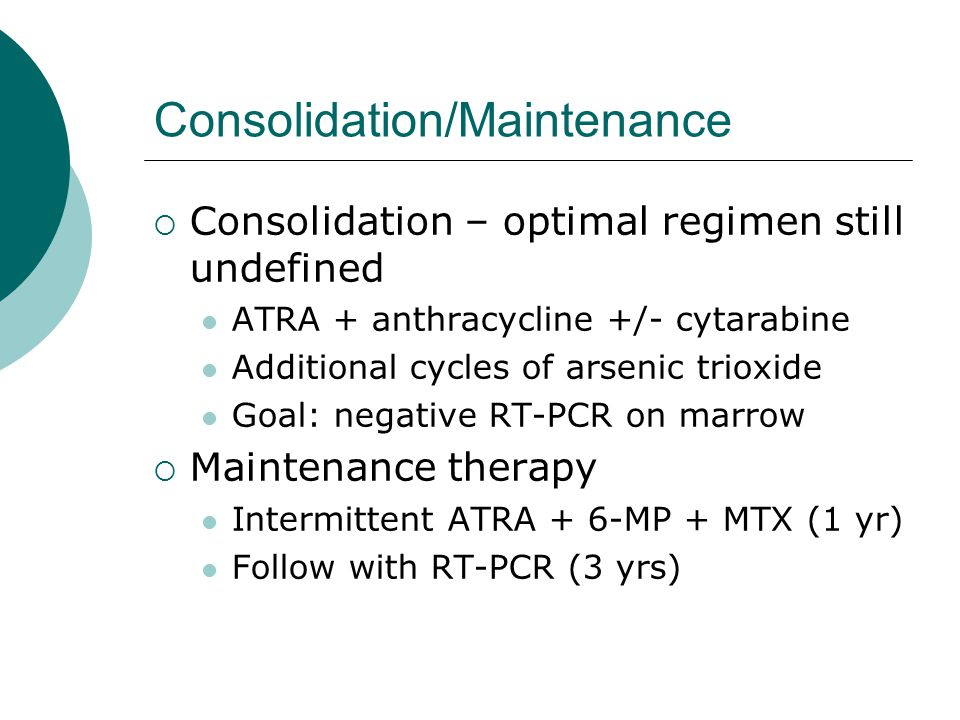 Consolidation/Maintenance  Consolidation – optimal regimen still undefined ATRA + anthracycline +/- cytarabine Additional cycles of arsenic trioxide