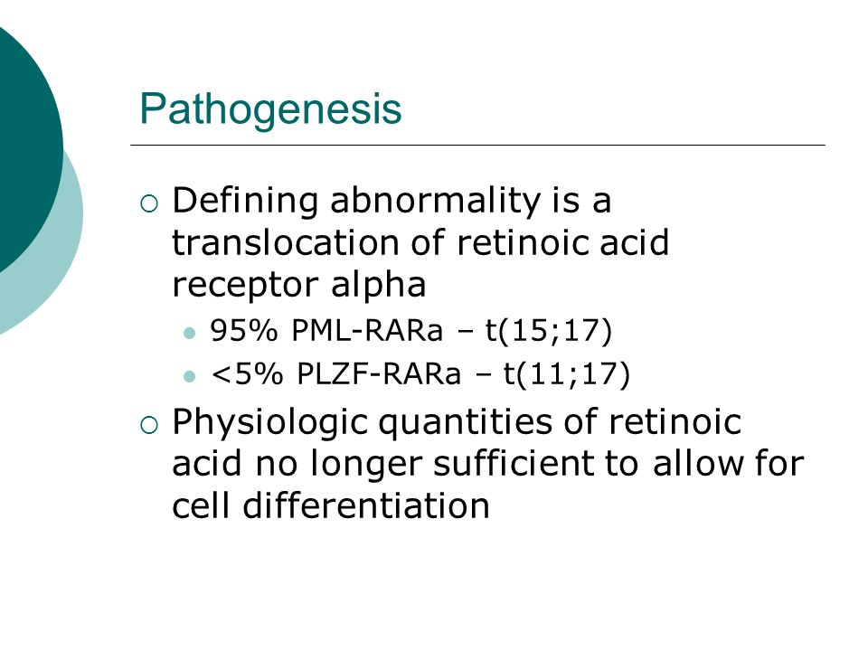 Pathogenesis  Defining abnormality is a translocation of retinoic acid receptor alpha 95% PML-RARa – t(15;17) <5% PLZF-RARa – t(11;17)  Physiologic