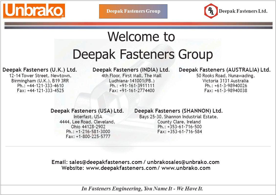 Deepak Fasteners Group Welcome to Deepak Fasteners Group Deepak Fasteners Ltd. Deepak Fasteners (U.K.) Ltd. 12-14 Tower Street, Newtown, Birmingham (U