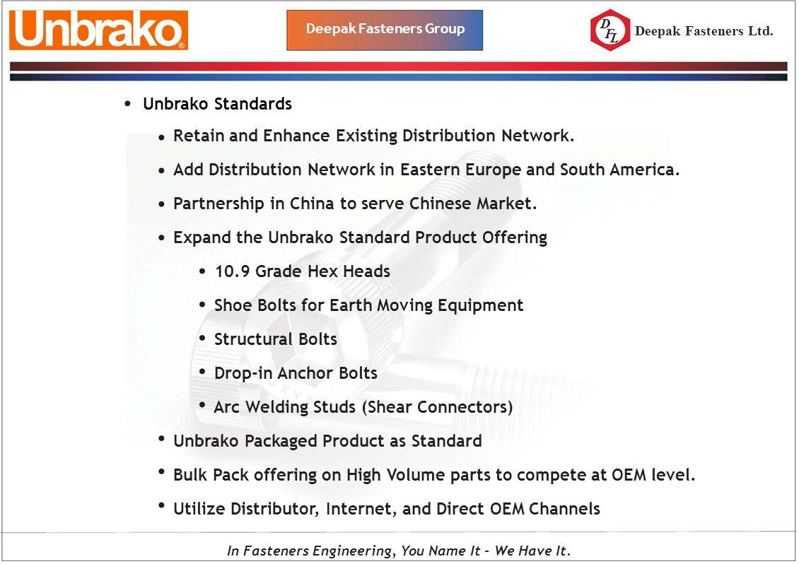 D F L Deepak Fasteners Group Deepak Fasteners Ltd. Unbrako Standards Retain and Enhance Existing Distribution Network. Add Distribution Network in Eas