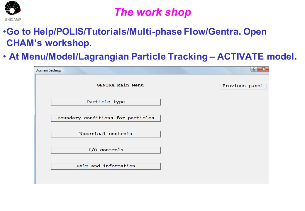 UNICAMP The work shop Go to Help/POLIS/Tutorials/Multi-phase Flow/Gentra. Open CHAM's workshop. At Menu/Model/Lagrangian Particle Tracking – ACTIVATE
