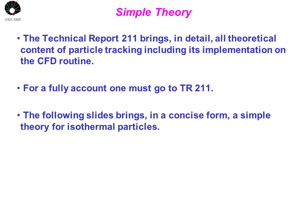 UNICAMP Simple Theory The Technical Report 211 brings, in detail, all theoretical content of particle tracking including its implementation on the CFD
