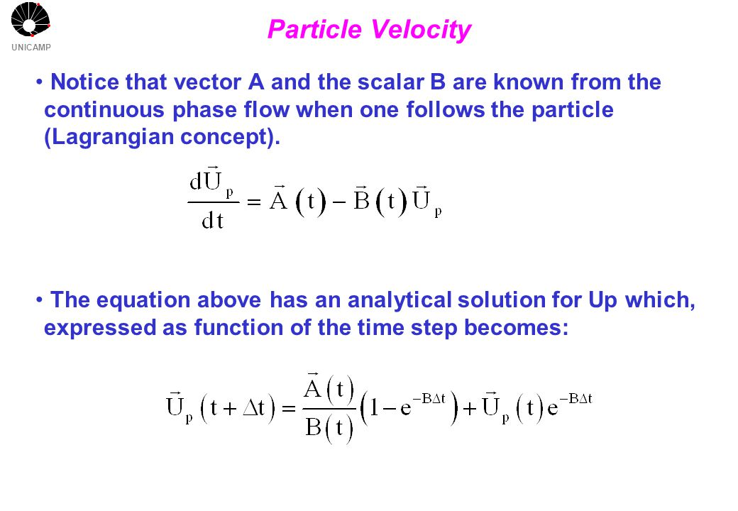 UNICAMP Particle Velocity Notice that vector A and the scalar B are known from the continuous phase flow when one follows the particle (Lagrangian concept).
