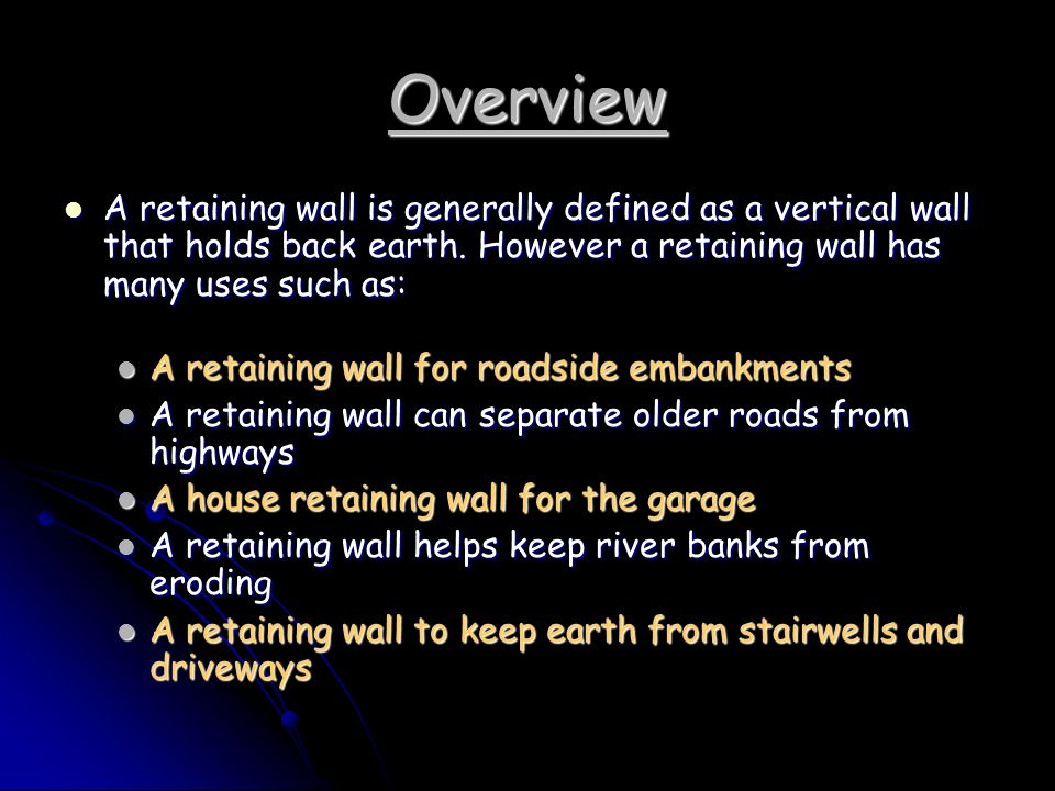 Overview A retaining wall is generally defined as a vertical wall that holds back earth. However a retaining wall has many uses such as: A retaining w
